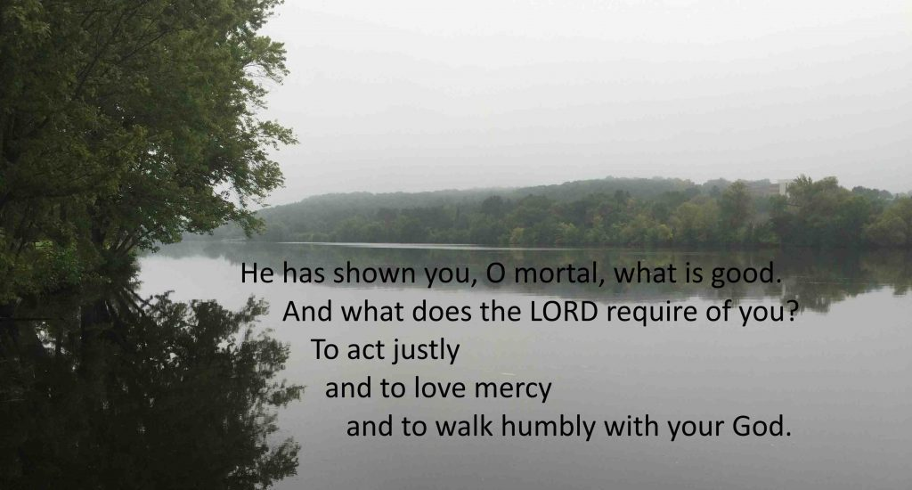 He has shown you, O mortal, what is good. And what does the Lord require of you? To act justly, and to love mercy and to walk humbly with your God.